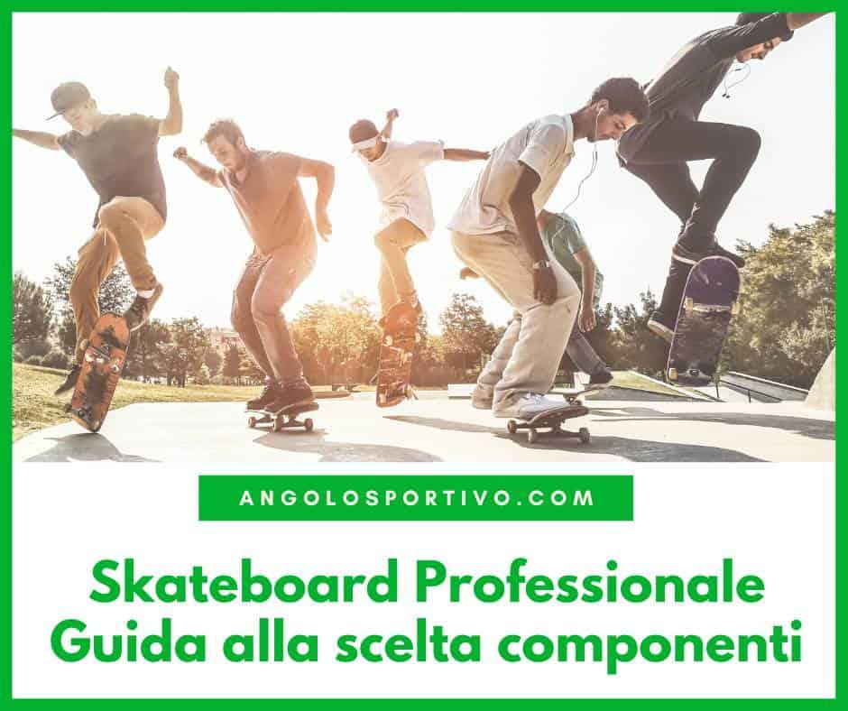 Skateboard Professionale Guida alla scelta componenti